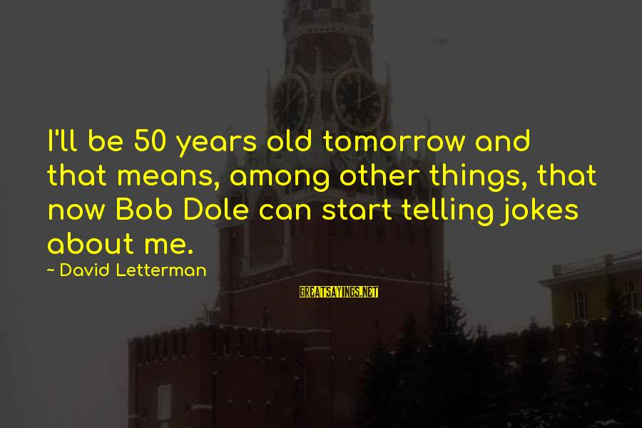 Jokes And Jokes Sayings By David Letterman: I'll be 50 years old tomorrow and that means, among other things, that now Bob