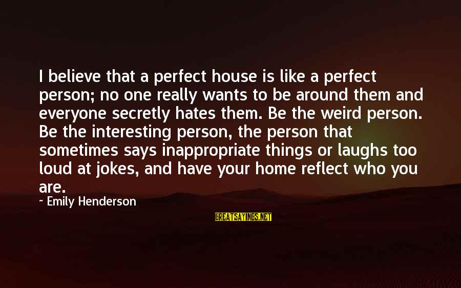 Jokes And Jokes Sayings By Emily Henderson: I believe that a perfect house is like a perfect person; no one really wants