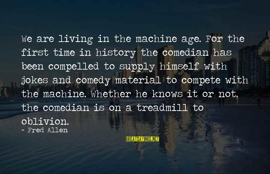 Jokes And Jokes Sayings By Fred Allen: We are living in the machine age. For the first time in history the comedian
