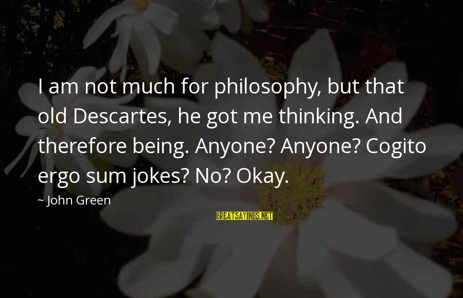 Jokes And Jokes Sayings By John Green: I am not much for philosophy, but that old Descartes, he got me thinking. And