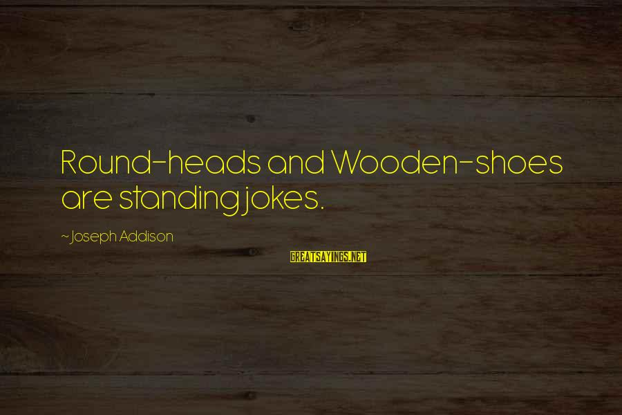 Jokes And Jokes Sayings By Joseph Addison: Round-heads and Wooden-shoes are standing jokes.