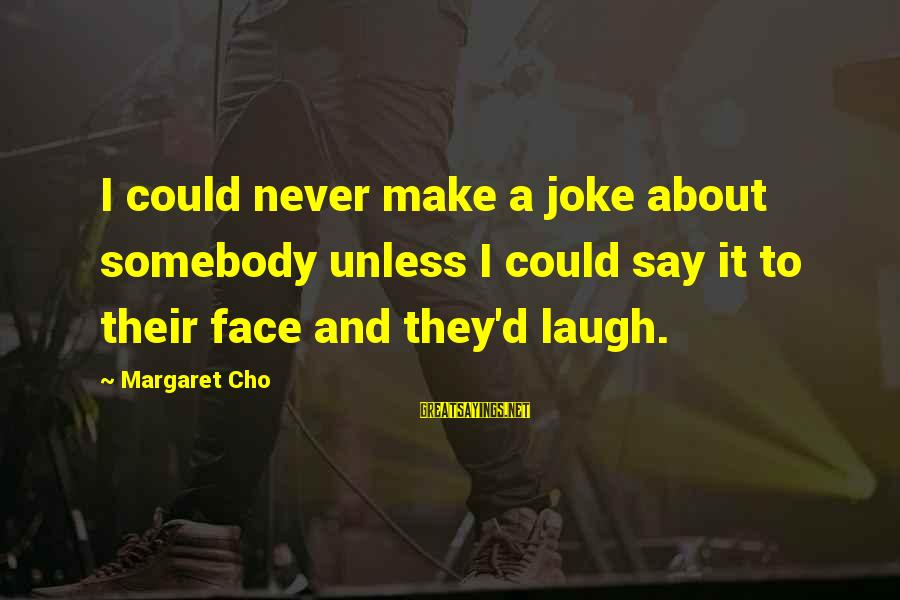 Jokes And Jokes Sayings By Margaret Cho: I could never make a joke about somebody unless I could say it to their