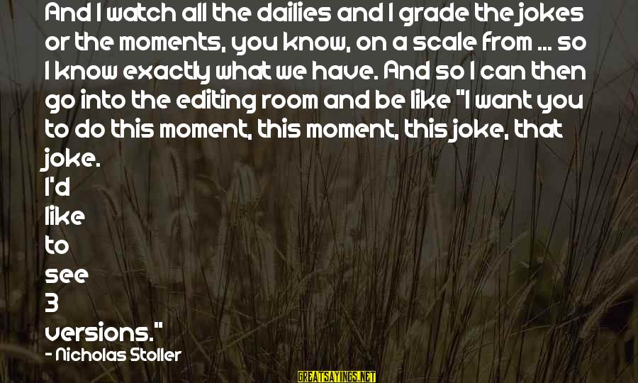 Jokes And Jokes Sayings By Nicholas Stoller: And I watch all the dailies and I grade the jokes or the moments, you