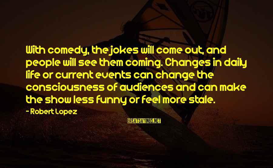 Jokes And Jokes Sayings By Robert Lopez: With comedy, the jokes will come out, and people will see them coming. Changes in
