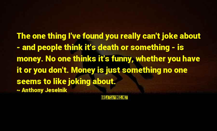 Joking About Death Sayings By Anthony Jeselnik: The one thing I've found you really can't joke about - and people think it's