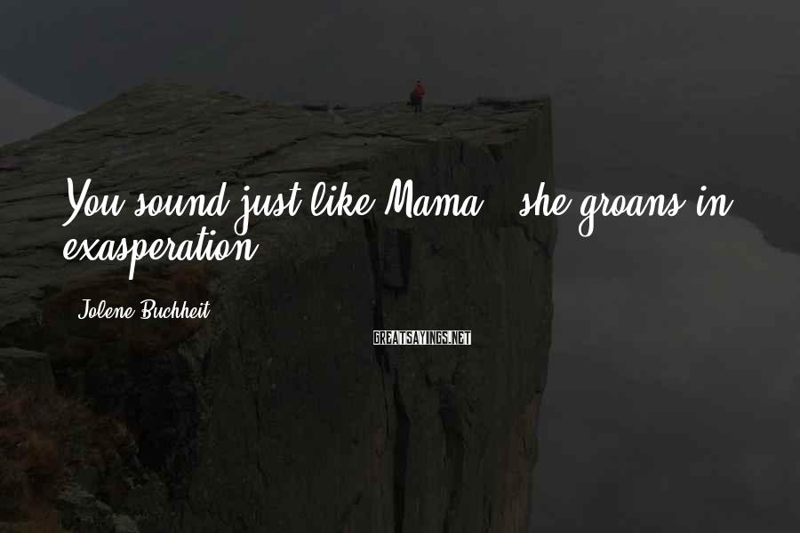 "Jolene Buchheit Sayings: You sound just like Mama,"" she groans in exasperation."