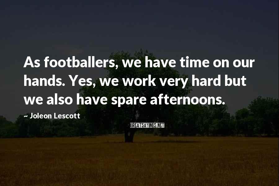 Joleon Lescott Sayings: As footballers, we have time on our hands. Yes, we work very hard but we