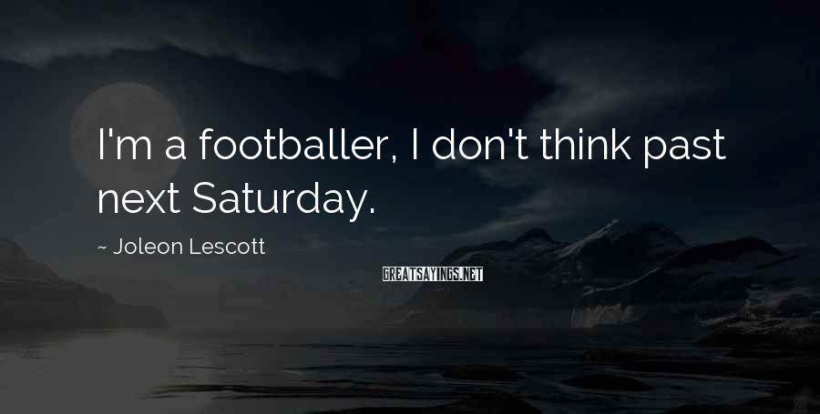 Joleon Lescott Sayings: I'm a footballer, I don't think past next Saturday.