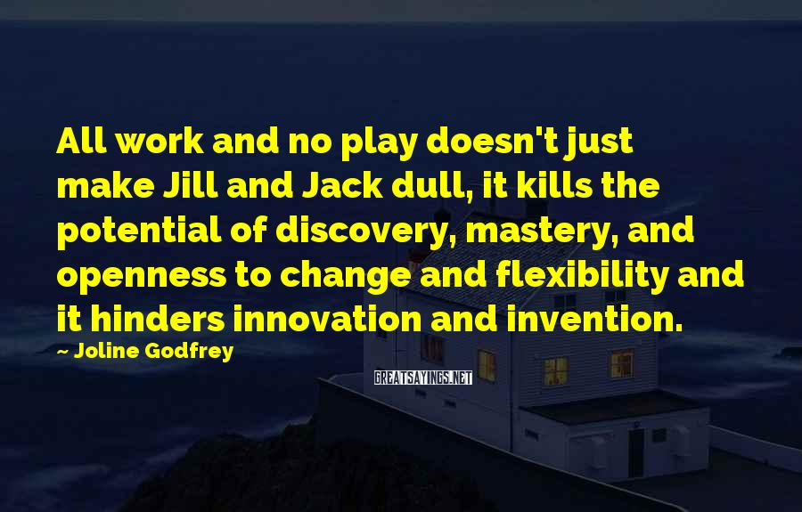 Joline Godfrey Sayings: All work and no play doesn't just make Jill and Jack dull, it kills the