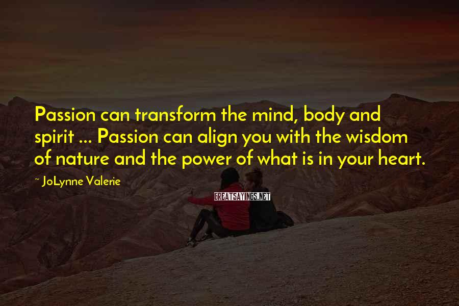 JoLynne Valerie Sayings: Passion can transform the mind, body and spirit ... Passion can align you with the