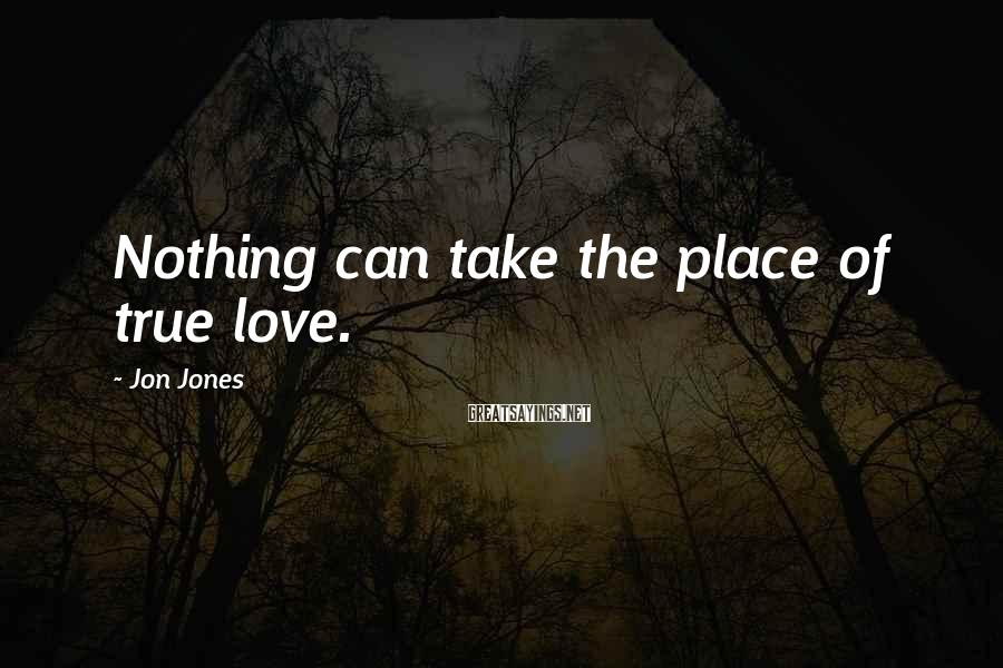 Jon Jones Sayings: Nothing can take the place of true love.