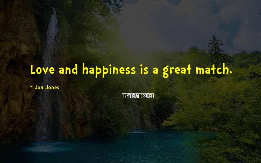 Jon Jones Sayings: Love and happiness is a great match.