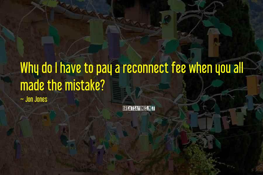Jon Jones Sayings: Why do I have to pay a reconnect fee when you all made the mistake?