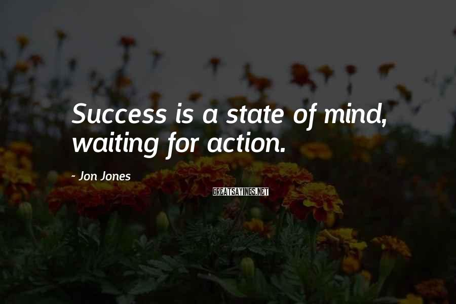 Jon Jones Sayings: Success is a state of mind, waiting for action.