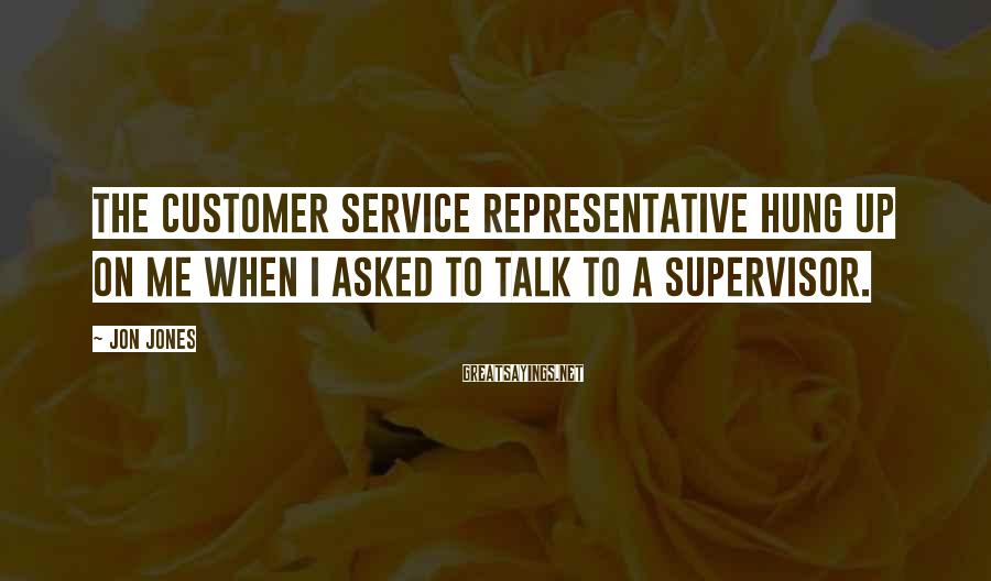 Jon Jones Sayings: The customer service representative hung up on me when I asked to talk to a