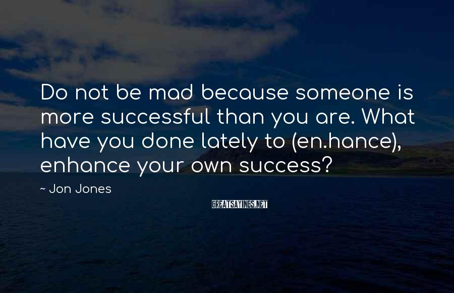 Jon Jones Sayings: Do not be mad because someone is more successful than you are. What have you
