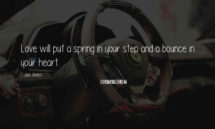 Jon Jones Sayings: Love will put a spring in your step and a bounce in your heart.