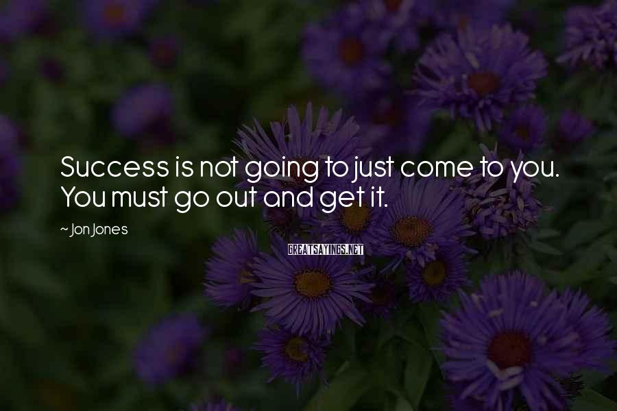 Jon Jones Sayings: Success is not going to just come to you. You must go out and get