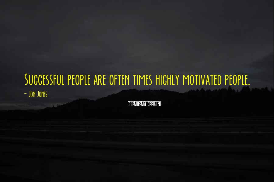 Jon Jones Sayings: Successful people are often times highly motivated people.