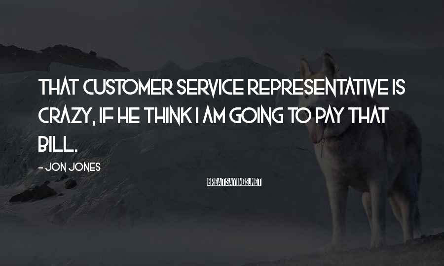 Jon Jones Sayings: That customer service representative is crazy, if he think I am going to pay that