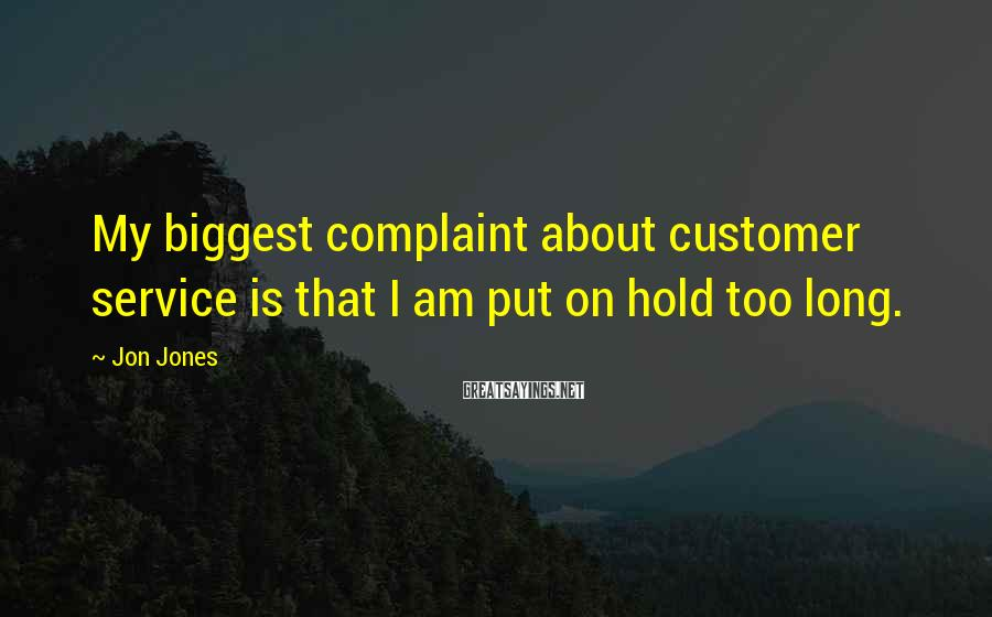Jon Jones Sayings: My biggest complaint about customer service is that I am put on hold too long.