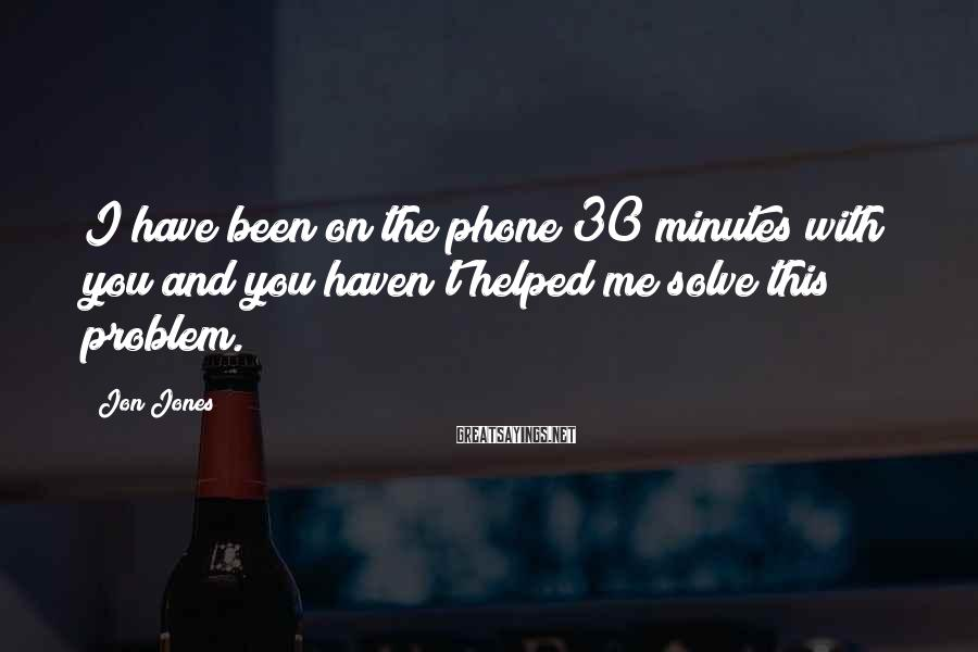 Jon Jones Sayings: I have been on the phone 30 minutes with you and you haven't helped me