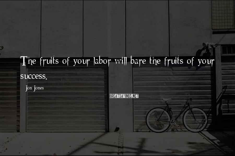 Jon Jones Sayings: The fruits of your labor will bare the fruits of your success.