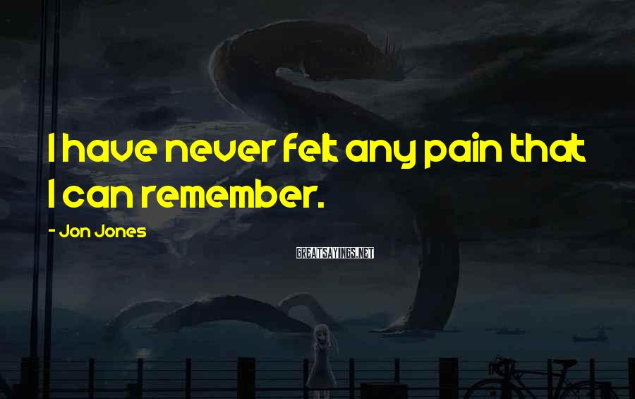 Jon Jones Sayings: I have never felt any pain that I can remember.