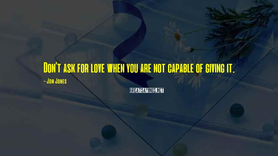 Jon Jones Sayings: Don't ask for love when you are not capable of giving it.