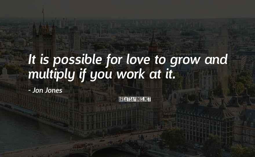 Jon Jones Sayings: It is possible for love to grow and multiply if you work at it.