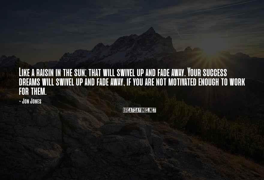 Jon Jones Sayings: Like a raisin in the sun; that will swivel up and fade away. Your success