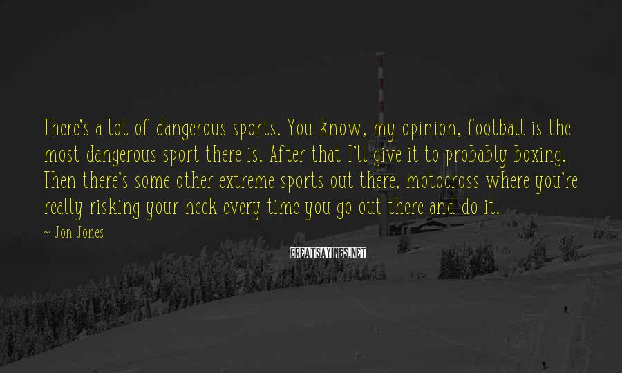 Jon Jones Sayings: There's a lot of dangerous sports. You know, my opinion, football is the most dangerous
