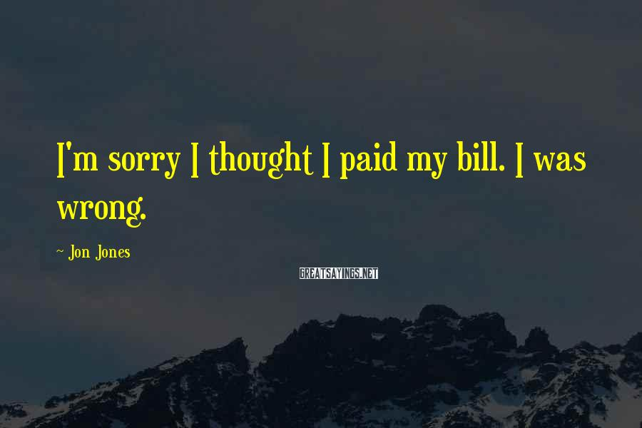 Jon Jones Sayings: I'm sorry I thought I paid my bill. I was wrong.