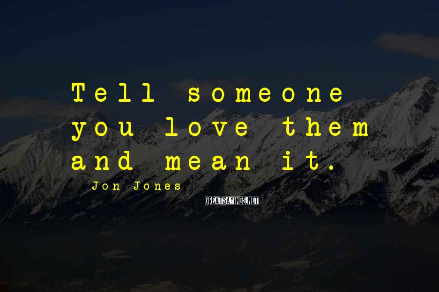 Jon Jones Sayings: Tell someone you love them and mean it.