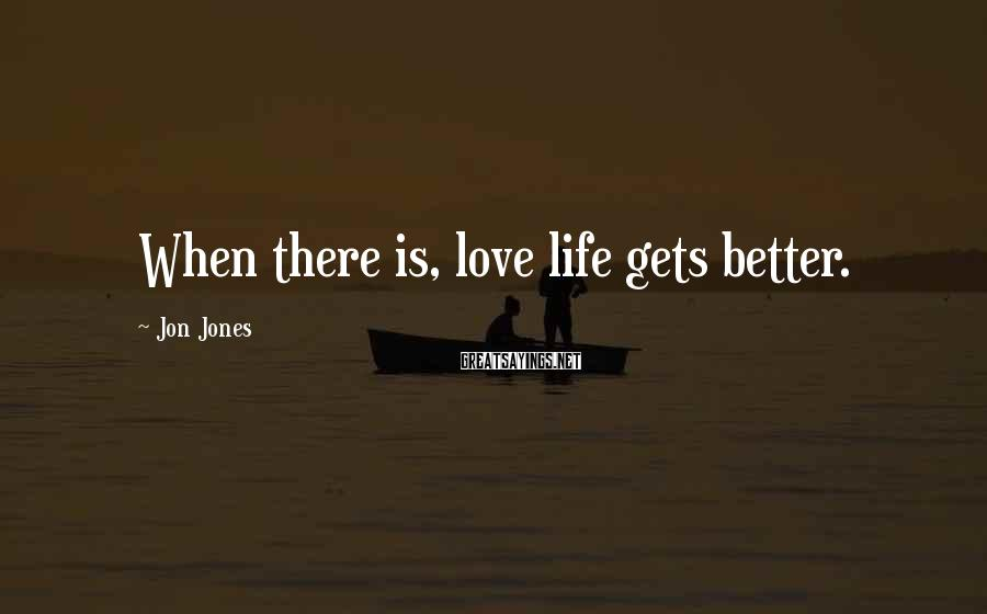 Jon Jones Sayings: When there is, love life gets better.