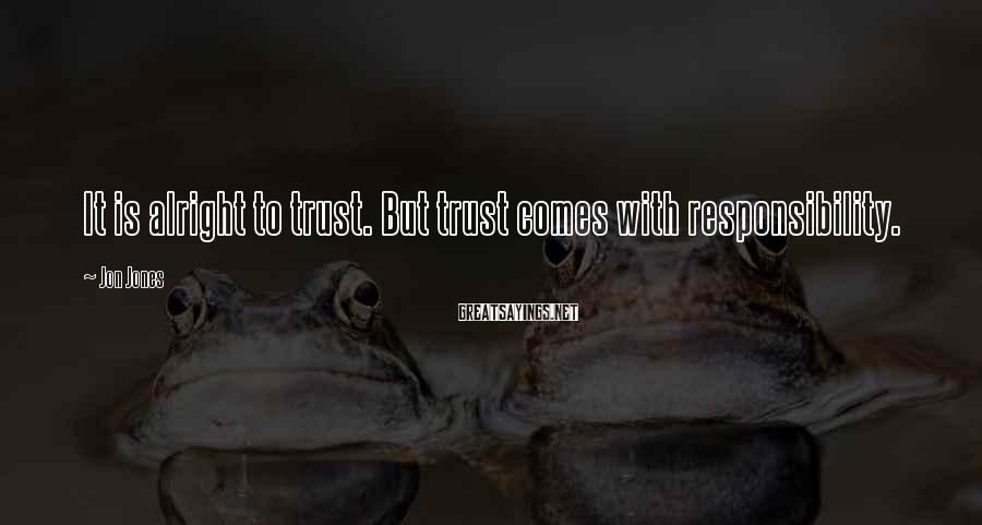 Jon Jones Sayings: It is alright to trust. But trust comes with responsibility.