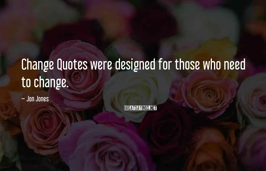 Jon Jones Sayings: Change Quotes were designed for those who need to change.