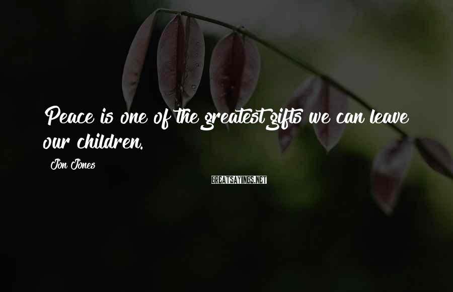 Jon Jones Sayings: Peace is one of the greatest gifts we can leave our children.