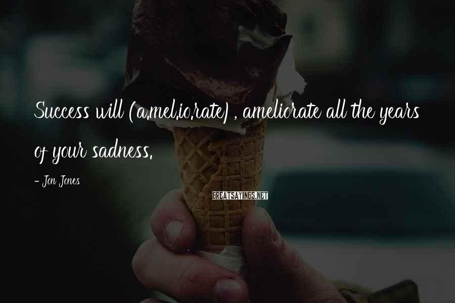 Jon Jones Sayings: Success will (a.mel.io.rate), ameliorate all the years of your sadness.