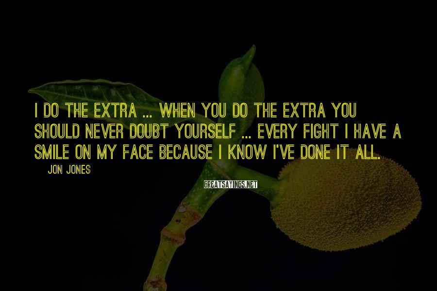 Jon Jones Sayings: I do the extra ... When you do the extra you should never doubt yourself