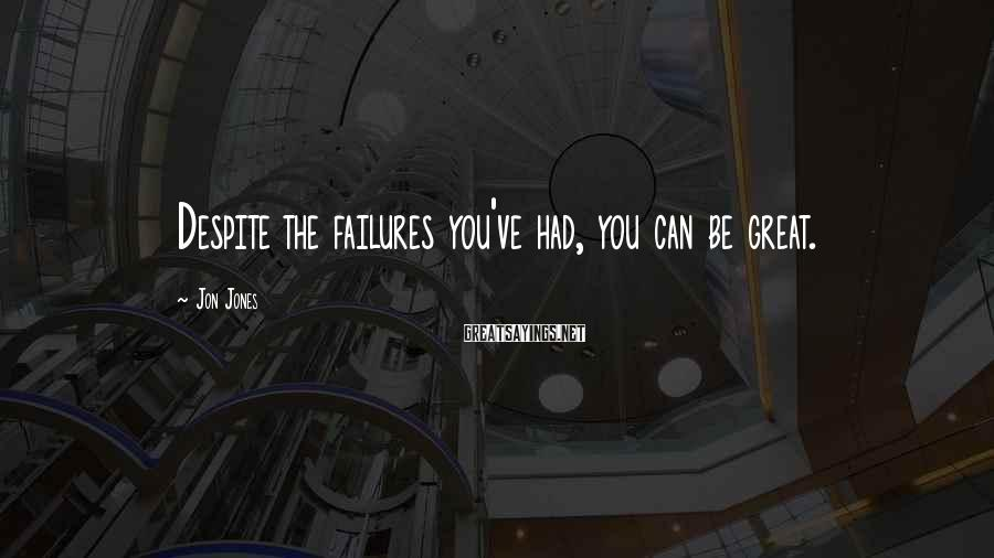 Jon Jones Sayings: Despite the failures you've had, you can be great.