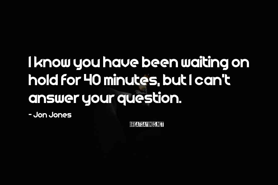 Jon Jones Sayings: I know you have been waiting on hold for 40 minutes, but I can't answer