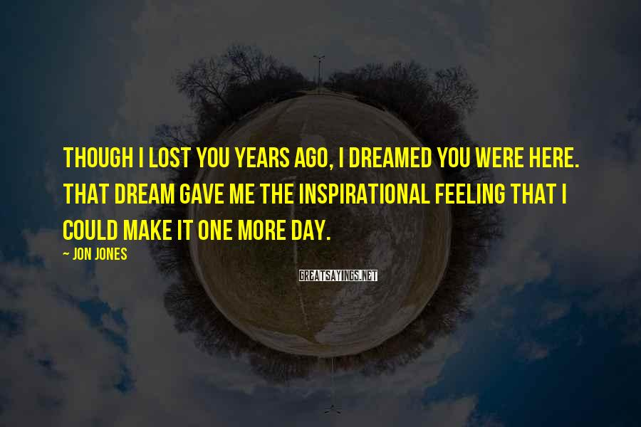 Jon Jones Sayings: Though I lost you years ago, I dreamed you were here. That dream gave me