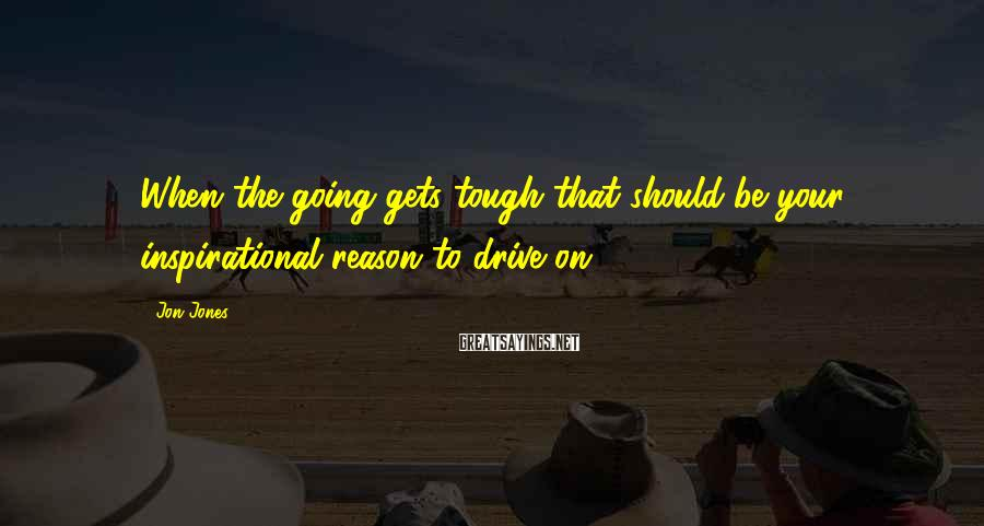 Jon Jones Sayings: When the going gets tough that should be your inspirational reason to drive on.