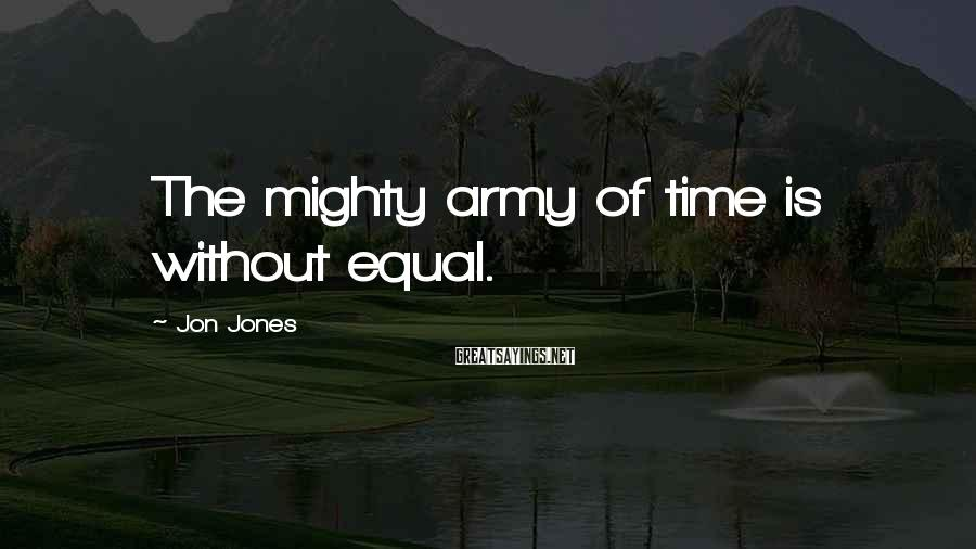 Jon Jones Sayings: The mighty army of time is without equal.