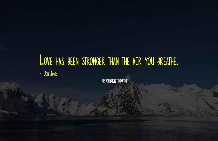 Jon Jones Sayings: Love has been stronger than the air you breathe.