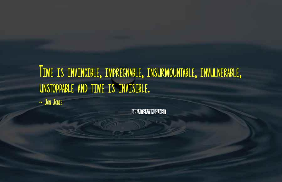 Jon Jones Sayings: Time is invincible, impregnable, insurmountable, invulnerable, unstoppable and time is invisible.