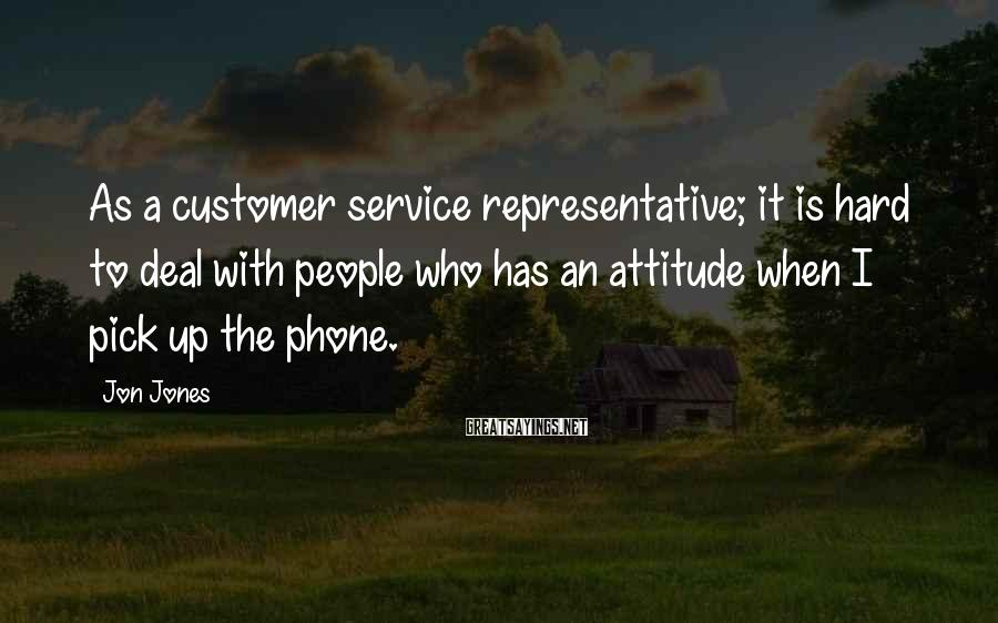 Jon Jones Sayings: As a customer service representative; it is hard to deal with people who has an