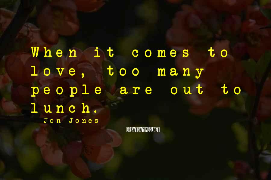 Jon Jones Sayings: When it comes to love, too many people are out to lunch.