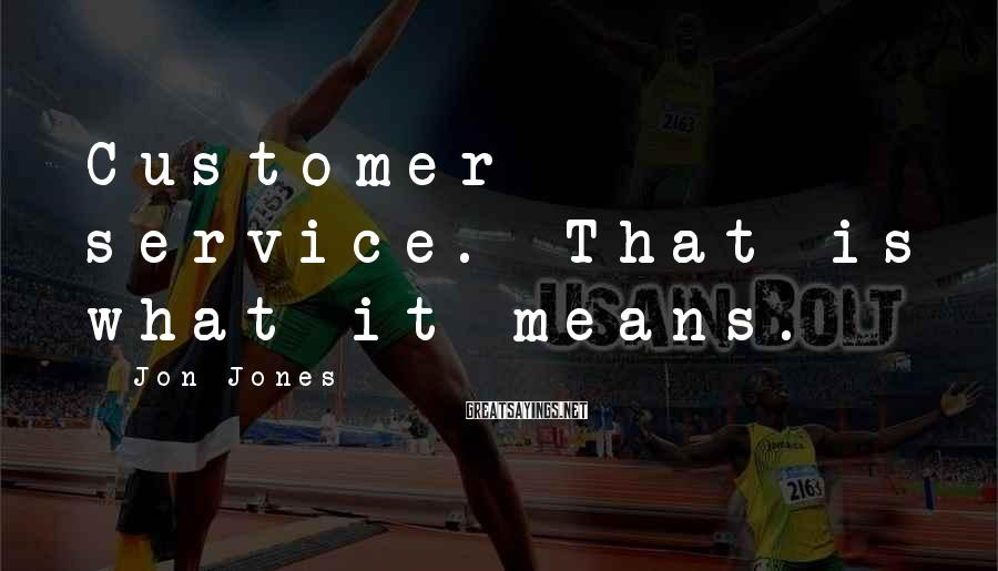 Jon Jones Sayings: Customer service. That is what it means.